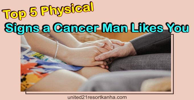 Man likes you physical a cancer signs 13 Sure
